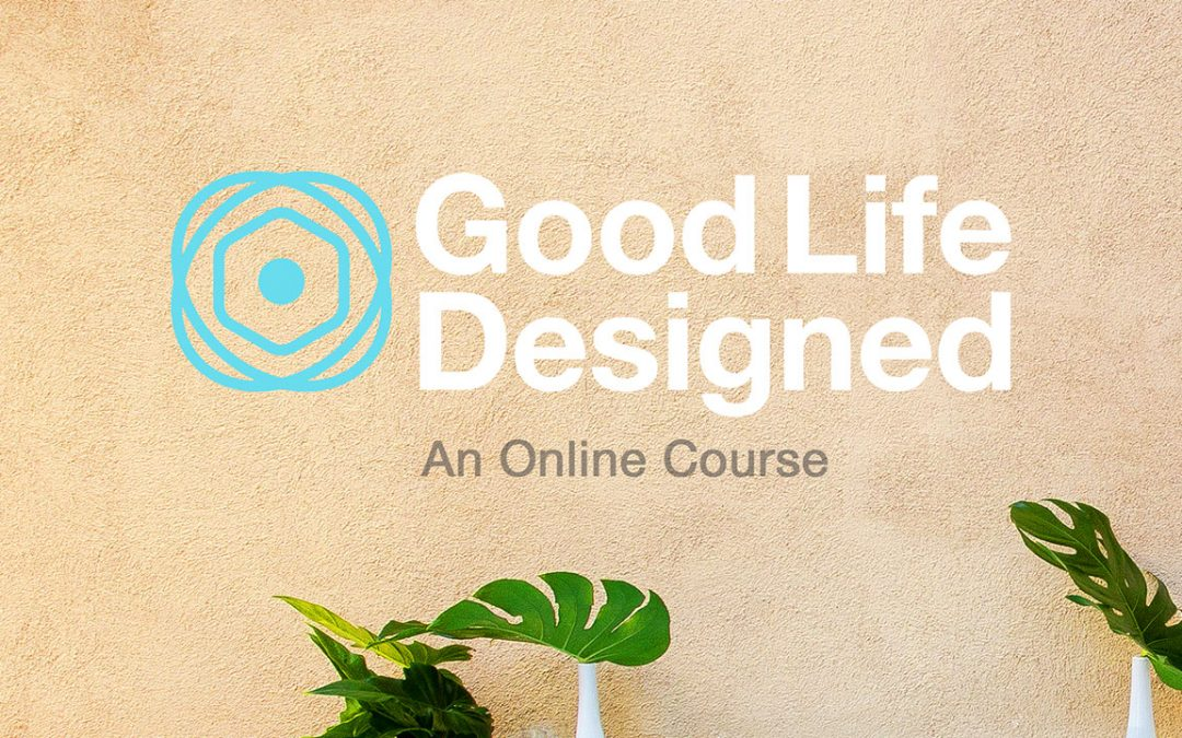 Good Life Designed : An Online Course